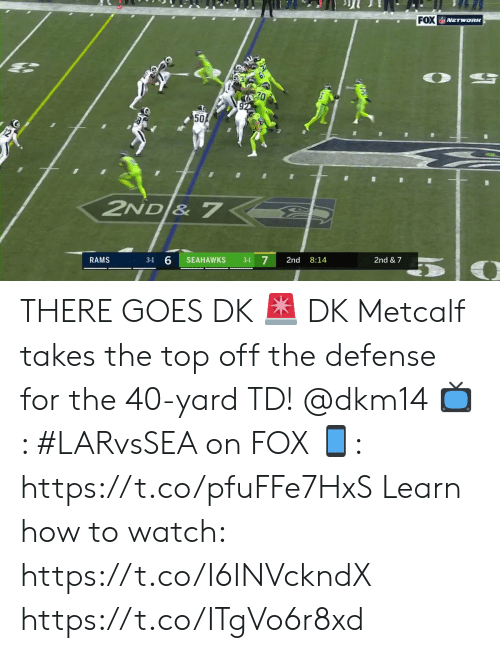 7 7: FOX NETwoRK  50  2ND & 7  7  RAMS  SEAHAWKS  2nd  8:14  2nd & 7  3-1  3-1 THERE GOES DK 🚨  DK Metcalf takes the top off the defense for the 40-yard TD! @dkm14  📺: #LARvsSEA on FOX  📱: https://t.co/pfuFFe7HxS   Learn how to watch: https://t.co/I6INVckndX https://t.co/ITgVo6r8xd