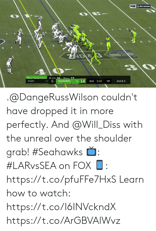 Selection: FOX NETwoRK  AD &  Pass 12  Play Selection Rueh 16  3-1 14  3-1 6  RAMS  SEAHAWKS  2nd  3:42  09  2nd & 3 .@DangeRussWilson couldn't have dropped it in more perfectly.  And @Will_Diss with the unreal over the shoulder grab! #Seahawks  📺: #LARvsSEA on FOX  📱: https://t.co/pfuFFe7HxS   Learn how to watch: https://t.co/I6INVckndX https://t.co/ArGBVAlWvz