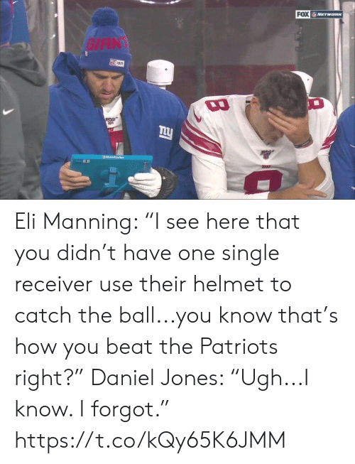 "Eli Manning, Patriotic, and Sports: FOX NETWORK  GIAN  叫925  Moo Srloce  TARA Eli Manning: ""I see here that you didn't have one single receiver use their helmet to catch the ball...you know that's how you beat the Patriots right?""  Daniel Jones: ""Ugh...I know. I forgot."" https://t.co/kQy65K6JMM"