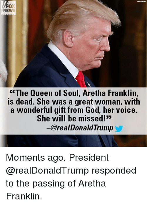"""Aretha Franklin: FOX  NEWS  <""""The Queen of Soul, Aretha Franklin,  is dead. She was a great woman, with  a wonderful gift from God, her voice.  She will be missed!""""  一@real DonaldTrump Moments ago, President @realDonaldTrump responded to the passing of Aretha Franklin."""