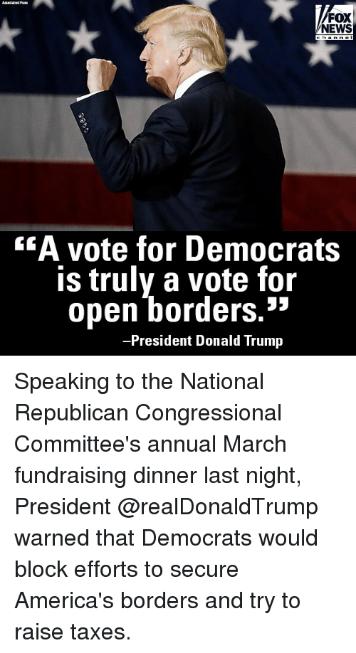 "Donald Trump, Memes, and News: FOX  NEWS  ""A vote for Democrats  is truly a vote for  כל  open borders.  -President Donald Trump Speaking to the National Republican Congressional Committee's annual March fundraising dinner last night, President @realDonaldTrump warned that Democrats would block efforts to secure America's borders and try to raise taxes."