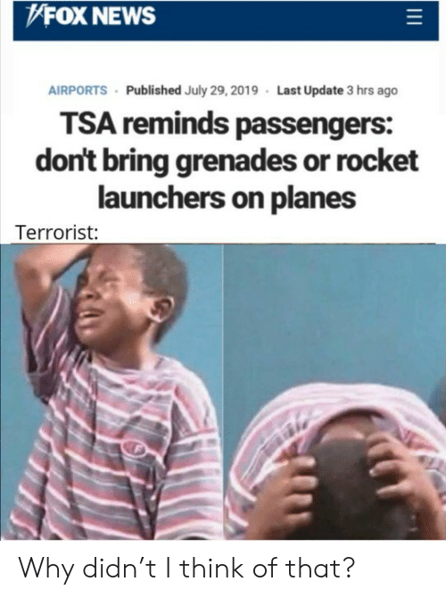 News, Fox News, and Fox: FOX NEWS  AIRPORTS Published July 29, 2019 Last Update 3 hrs ago  TSA reminds passengers:  don't bring grenades or rocket  launchers on planes  Terrorist: Why didn't I think of that?