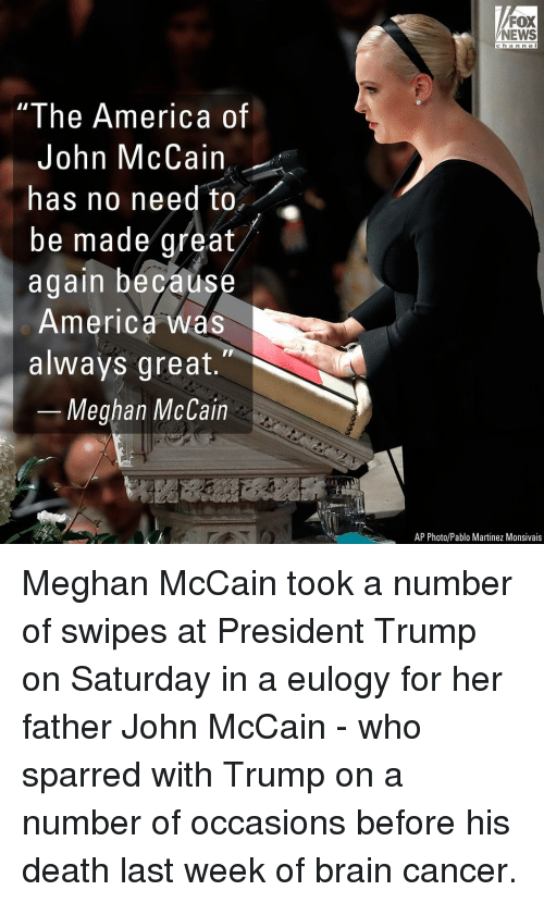 John McCain: FOX  NEWS  c ha n n e l  I he America of  John McCain  has no need to,  be made great  again becaus  America was  always great.  Meghan McCain  AP Photo/Pablo Martinez Monsivais Meghan McCain took a number of swipes at President Trump on Saturday in a eulogy for her father John McCain - who sparred with Trump on a number of occasions before his death last week of brain cancer.