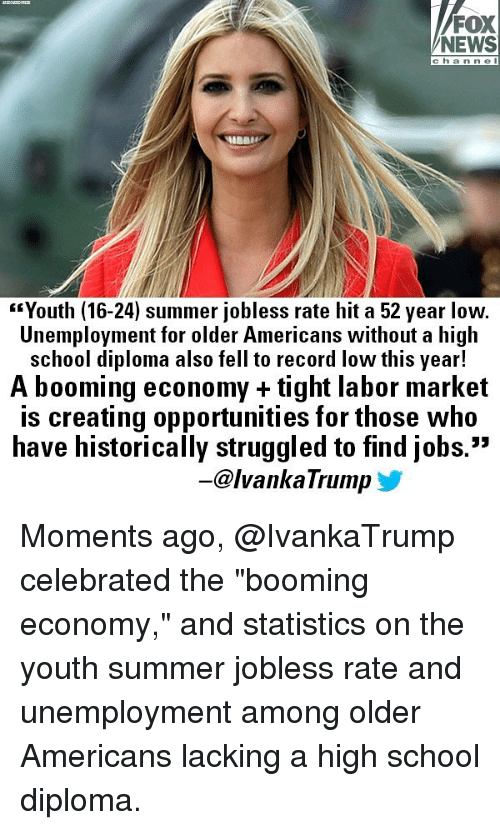 """Memes, News, and School: FOX  NEWS  c hanne l  """"Youth (16-24) summer jobless rate hit a 52 year low.  Unemployment for older Americans without a high  school diploma also fell to record low this year!  A booming economy + tight labor market  is creating opportunities for those who  have historically struggled to find jobs.""""  53  -@lvankaTrump y Moments ago, @IvankaTrump celebrated the """"booming economy,"""" and statistics on the youth summer jobless rate and unemployment among older Americans lacking a high school diploma."""