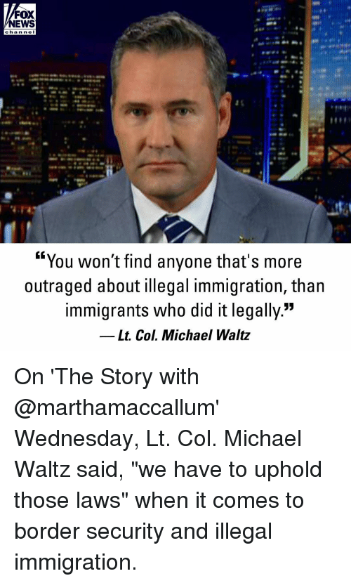 "Outraged: FOX  NEWS  cha n ne I  ""You won't find anyone that's more  outraged about illegal immigration, than  immigrants who did it legally.""  Lt. Col. Michael Waltz On 'The Story with @marthamaccallum' Wednesday, Lt. Col. Michael Waltz said, ""we have to uphold those laws"" when it comes to border security and illegal immigration."