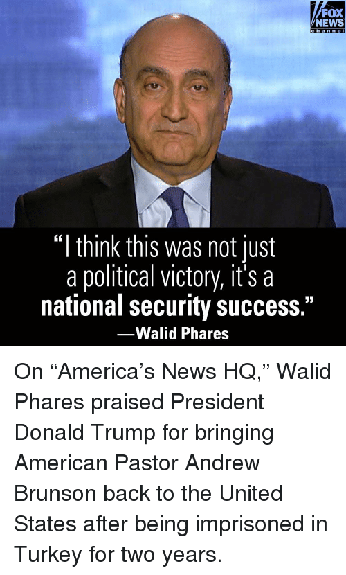 "Donald Trump, Memes, and News: FOX  NEWS  cha nne I  ""I think this was not just  a political victory, it's a  national security success.""  -Walid Phares On ""America's News HQ,"" Walid Phares praised President Donald Trump for bringing American Pastor Andrew Brunson back to the United States after being imprisoned in Turkey for two years."