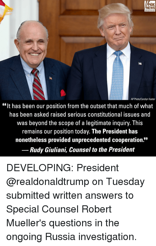 """Nei: FOX  NEWS  chan neI  AP Photo/Carolyn Kaster  """"It has been our position from the outset that much of what  has been asked raised serious constitutional issues and  was beyond the scope of a legitimate inquiry. This  remains our position today. The President has  nonetheless provided unprecedented cooperation.""""  Rudy Giuliani, Counsel to the President DEVELOPING: President @realdonaldtrump on Tuesday submitted written answers to Special Counsel Robert Mueller's questions in the ongoing Russia investigation."""