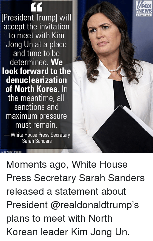 Kim Jong-Un, Memes, and News: FOX  NEWS  chan nel  President lrump) will  accept the invitation  to meet with Kim  Jong Un at a place  and time to be  determined. We  look forward to the  denuclearization  of North Korea. In  the meantime, all  sanctions and  maximum pressure  must remain.  White House Press Secretary  Sarah Sanders  Sipa via AP Images Moments ago, White House Press Secretary Sarah Sanders released a statement about President @realdonaldtrump's plans to meet with North Korean leader Kim Jong Un.