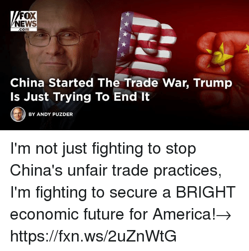 America, Future, and News: FOX  NEWS  com  China Started The Trade War, Trump  Is Just Trying To End It  BY ANDY PUZDER I'm not just fighting to stop China's unfair trade practices, I'm fighting to secure a BRIGHT economic future for America!→ https://fxn.ws/2uZnWtG