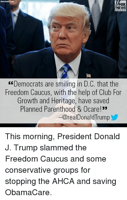"""caucuses: FOX  NEWS  """"Democrats are smiling in D.C. that the  Freedom Caucus, with the help of Club For  Growth and Heritage, have saved  Planned Parenthood & Ocare!""""  -@realDonald lrump This morning, President Donald J. Trump slammed the Freedom Caucus and some conservative groups for stopping the AHCA and saving ObamaCare."""