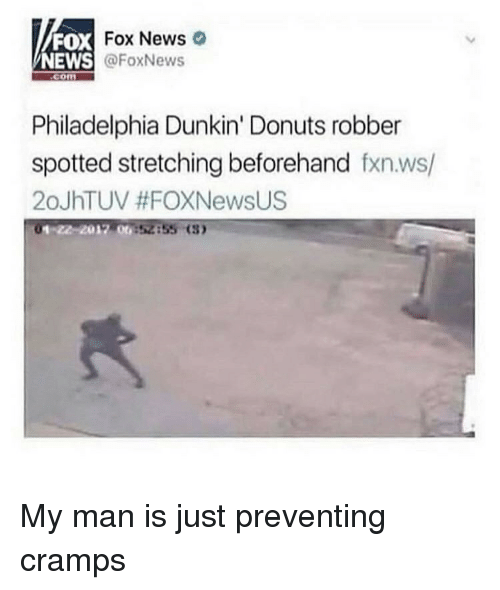 stretching: FOX  NEWS  DX Fox News  @FoxNews  com  Philadelphia Dunkin' Donuts robber  spotted stretching beforehand fxn.ws/  20JhTUV #FOXNewsUS  01-22-2012 00  52855 (3 My man is just preventing cramps