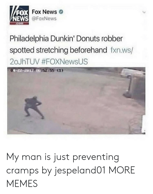 stretching: FOX  NEWS  DX Fox News  @FoxNews  com  Philadelphia Dunkin' Donuts robber  spotted stretching beforehand fxn.ws/  20JhTUV #FOXNewsUS  01-22-2012 00  52855 (3 My man is just preventing cramps by jespeland01 MORE MEMES