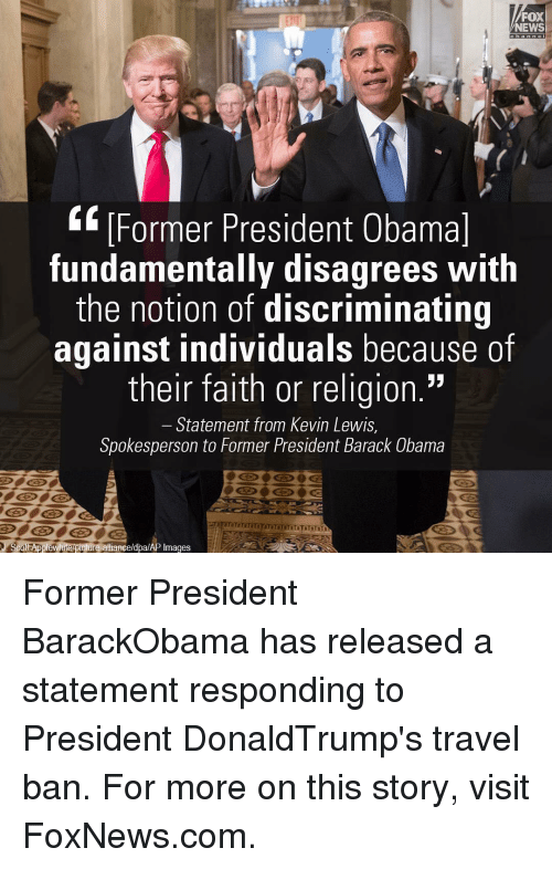 """Lewy: FOX  NEWS  Former President Obama  fundamentally disagrees with  the notion of discriminating  against individuals because of  their faith or religion.""""  Statement from Kevin Lewis,  Spokesperson to Former President Barack Obama  Scot re alliance/dpa/AP Images Former President BarackObama has released a statement responding to President DonaldTrump's travel ban. For more on this story, visit FoxNews.com."""