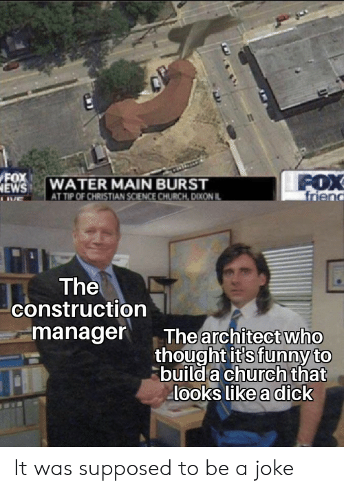a dick: FOX  NEWS  FOX  friend  WATER MAIN BURST  AT TIP OF CHRISTIAN SCIENCE CHURCH, DIXON IL  The  construction  manager  The architect who  thought it's funny to  build a church that  looks like a dick It was supposed to be a joke
