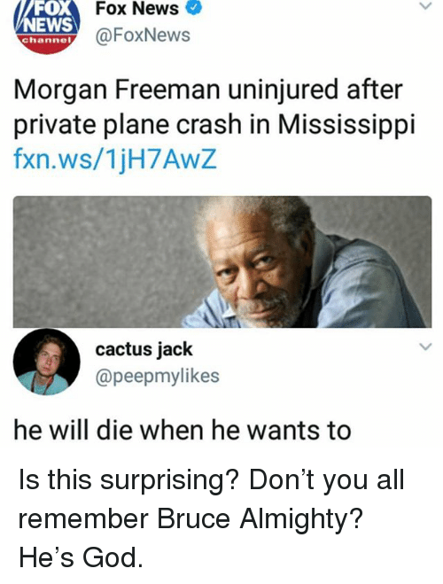 Plane Crash: Fox News  FOX  NEWS  ehanney@FoxNews  Morgan Freeman uninjured after  private plane crash in Mississippi  fxn.ws/1jH7AwZ  cactus jack  @peepmylikes  he will die when he wants to Is this surprising? Don't you all remember Bruce Almighty? He's God.