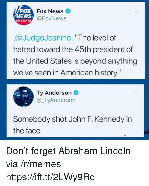 """Abraham Lincoln, Ali, and Memes: FOX  NEWS  Fox News  @FoxNews  channe  @JudgeJeanine: """"The level of  hatred toward the 45th president of  the United States is beyond anything  we've seen in American history:""""  Ty Anderson  @_TyAnderson  Somebody shot John F. Kennedy in  the face  ali Don't forget Abraham Lincoln via /r/memes https://ift.tt/2LWy9Rq"""