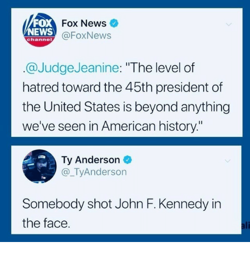 """American History: FOX  NEWS  Fox News  @FoxNews  channel  @JudgeJeanine: """"The level of  hatred toward the 45th president of  the United States is beyond anything  we've seen in American history.""""  Ty Anderson  @_TyAnderson  Somebody shot John F. Kennedy in  the face  ali"""