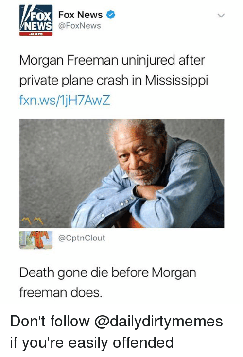 Plane Crash: FOX  NEWS  Fox News  @FoxNews  com  Morgan Freeman uninjured after  private plane crash in Mississippi  fxn.ws/1jH7AwZ  ペペ  @CptnClout  Death gone die before Morgan  freeman does Don't follow @dailydirtymemes if you're easily offended