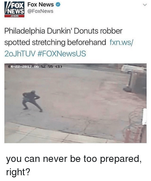 News, Donuts, and Fox News: FOX  NEWS  Fox News  @FoxNews  .com  Philadelphia Dunkin' Donuts robber  spotted stretching beforehand fxn.ws/  20JhTUV #FOXNewsUS  1-22-2012 06  6:52:55 (S) you can never be too prepared, right?