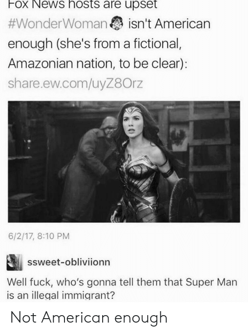 Illegal Immigrant: Fox News hosts are upset  #WonderWoman isn't American  enough (she's from a fictional,  Amazonian nation, to be clear):  share.ew.com/uyZ8Orz  6/2/17, 8:10 PM  ssweet-obliviionn  is an illegal immigrant? Not American enough