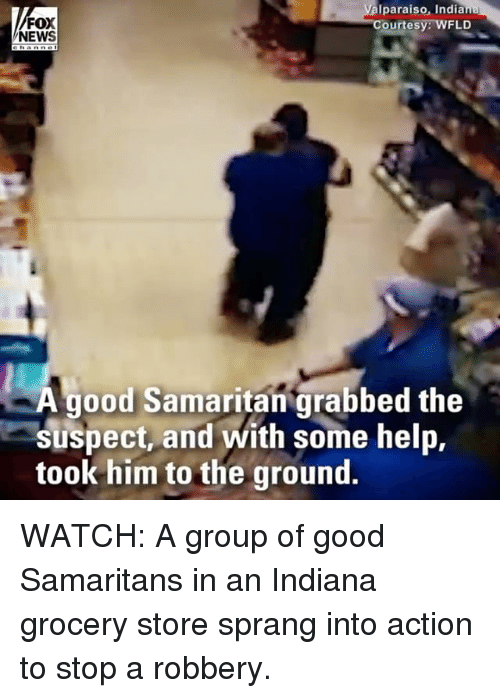 Memes, News, and Fox News: FOX  NEWS  Iparaiso, Indiana  Courtesy: WFLD  good Samaritan' grabbed the  suspect, and with some help,  took him to the ground. WATCH: A group of good Samaritans in an Indiana grocery store sprang into action to stop a robbery.