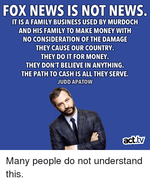 consideration: FOX NEWS IS NOT NEWS.  ITIS A FAMILY BUSINESS USED BY MURDOCH  AND HIS FAMILY TO MAKE MONEY WITH  NO CONSIDERATION OF THE DAMAGE  THEY CAUSE OUR COUNTRY.  THEY DO IT FOR MONEY.  THEY DON'T BELIEVE IN ANYTHING.  THE PATH TO CASH IS ALL THEY SERVE.  JUDD APATOW  act.tv Many people do not understand this.