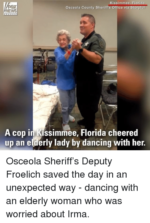 Womanism: FOX  NEWS  Kissimmee, Florida  a Storyful  Osceola County Sheriff's Office vi  A cop in Kissimmee, Florida cheered  up an elderly lady by dancing with her. Osceola Sheriff's Deputy Froelich saved the day in an unexpected way - dancing with an elderly woman who was worried about Irma.