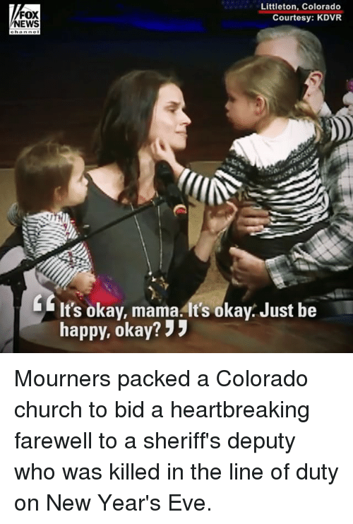 "Church, Memes, and News: FOX  NEWS  Littleton, Colorado  Courtesy: KDVR  It's okay, mama. It's okay. Just be  happy, okay? "" Mourners packed a Colorado church to bid a heartbreaking farewell to a sheriff's deputy who was killed in the line of duty on New Year's Eve."