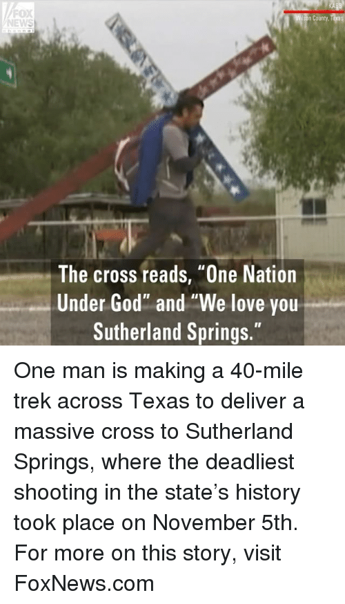 """God, Love, and Memes: FOX  NEWS  n County  The cross reads, """"One Nation  Under God"""" and """"We love you  Sutherland Springs."""" One man is making a 40-mile trek across Texas to deliver a massive cross to Sutherland Springs, where the deadliest shooting in the state's history took place on November 5th. For more on this story, visit FoxNews.com"""