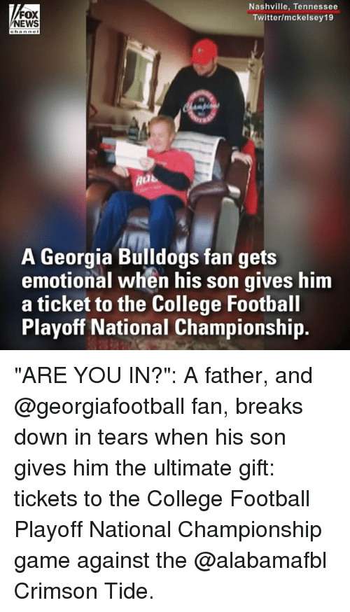 """College football: FOX  NEWS  Nashville, Tennessee  Twitter/mckelsey19  A Georgia Bulldogs fan gets  emotional when his son gives him  a ticket to the College Football  Playoff National Championship. """"ARE YOU IN?"""": A father, and @georgiafootball fan, breaks down in tears when his son gives him the ultimate gift: tickets to the College Football Playoff National Championship game against the @alabamafbl Crimson Tide."""