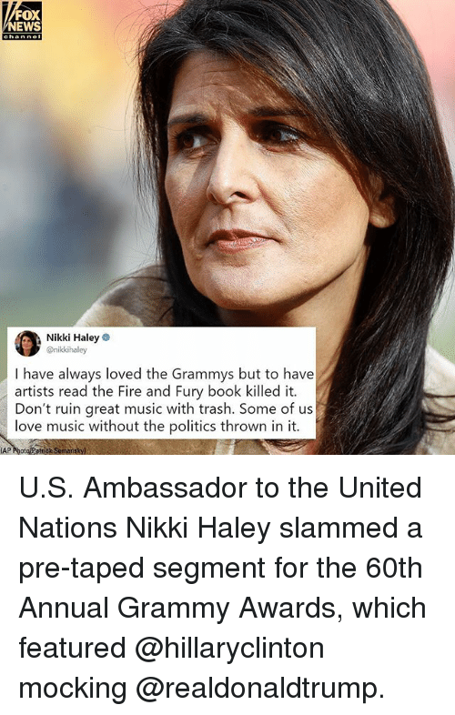 Grammy Awards: FOX  NEWS  Nikki Haley  @nikkihaley  I have always loved the Grammys but to have  artists read the Fire and Fury book killed it.  Don't ruin great music with trash. Some of us  love music without the politics thrown in it.  AP PhotoPstock Somanskyl U.S. Ambassador to the United Nations Nikki Haley slammed a pre-taped segment for the 60th Annual Grammy Awards, which featured @hillaryclinton mocking @realdonaldtrump.