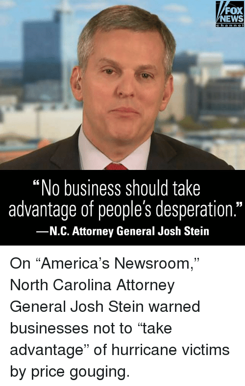 "Memes, News, and Business: FOX  NEWS  ""No business should take  advantage of people's desperation.""  N.C. Attorney General Josh Stein On ""America's Newsroom,"" North Carolina Attorney General Josh Stein warned businesses not to ""take advantage"" of hurricane victims by price gouging."