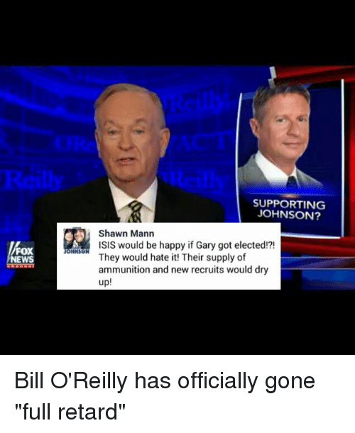 """full retard: FOX  NEWS  OHNSU  SUPPORTING  JOHNSON?  Shawn Mann  ISIS would be happy if Gary got elected!?!  They would hate it! Their supply of  ammunition and new recruits would dry  up Bill O'Reilly has officially gone """"full retard"""""""