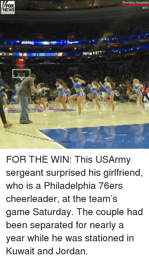Philadelphia 76ers, Memes, and News: FOX  NEWS  Philadelphia, Pennsylvania  WTXF FOR THE WIN: This USArmy sergeant surprised his girlfriend, who is a Philadelphia 76ers cheerleader, at the team's game Saturday. The couple had been separated for nearly a year while he was stationed in Kuwait and Jordan.