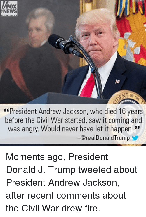 "Fire, Memes, and News: FOX  NEWS  ""President Andrew Jackson, who died 16 years  before the Civil War started, saw it coming and  was angry. Would never have let it happen!""  -@realDonald Trump Moments ago, President Donald J. Trump tweeted about President Andrew Jackson, after recent comments about the Civil War drew fire."