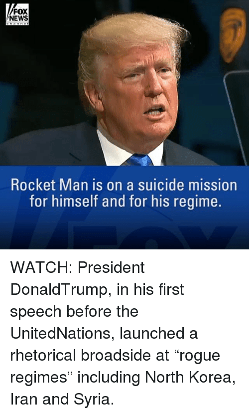 "Memes, News, and North Korea: FOX  NEWS  Rocket Man is on a suicide mission  for himself and for his regime. WATCH: President DonaldTrump, in his first speech before the UnitedNations, launched a rhetorical broadside at ""rogue regimes"" including North Korea, Iran and Syria."