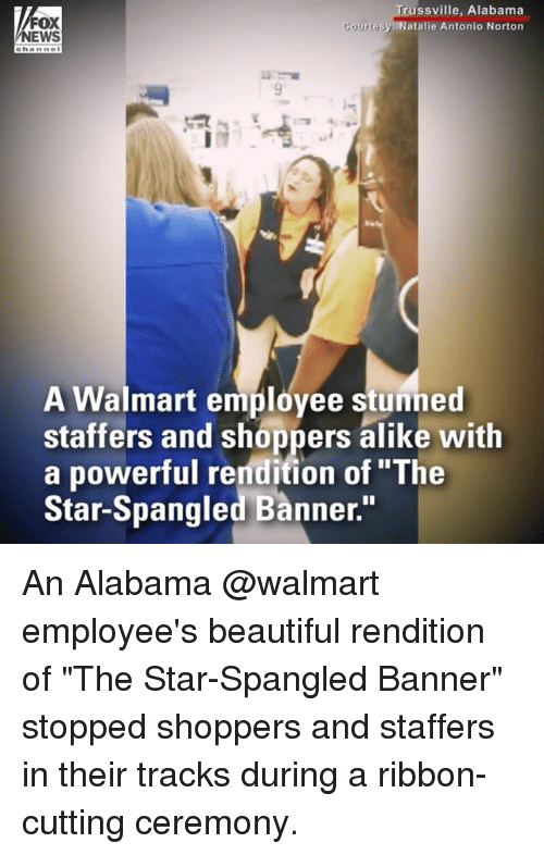"""The Star-Spangled Banner: FOX  NEWS  russville, Alabama  atalie Antonio Norton  A Walmart employee stunned  staffers and shoppers alike with  a powerful rendition of """"The  Star-Spangled Banner."""" An Alabama @walmart employee's beautiful rendition of """"The Star-Spangled Banner"""" stopped shoppers and staffers in their tracks during a ribbon-cutting ceremony."""