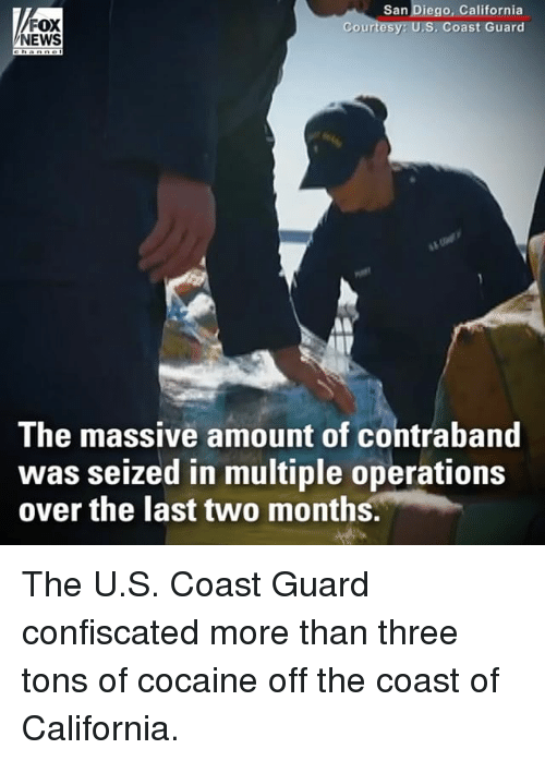 Memes, News, and California: FOX  NEWS  San Diego, California  Coast Guard  Coun  The massive amount of contraband  was seized in multiple operations  over the last two months. The U.S. Coast Guard confiscated more than three tons of cocaine off the coast of California.