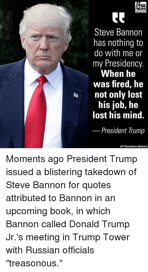 "Donald Trump, Memes, and News: FOX  NEWS  Steve Bannon  has nothing to  do with me or  my Presidency.  When he  was fired, he  not only lost  his job, he  lost his mind.  President Trump  (AP Photo/Andrew Medichini) Moments ago President Trump issued a blistering takedown of Steve Bannon for quotes attributed to Bannon in an upcoming book, in which Bannon called Donald Trump Jr.'s meeting in Trump Tower with Russian officials ""treasonous."""