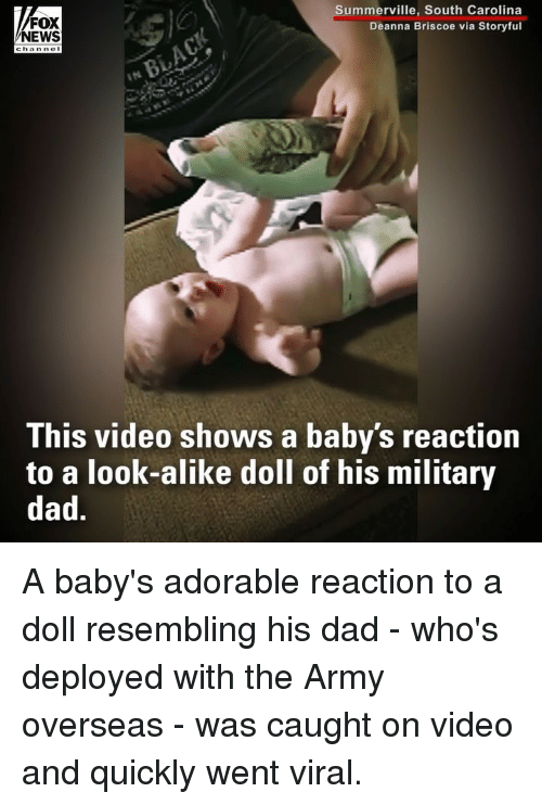 Dad, Memes, and News: FOX  NEWS  Summerville, South Carolina  Deanna Briscoe via Storyful  This video shows a baby's reaction  to a look-alike doll of his military  dad. A baby's adorable reaction to a doll resembling his dad - who's deployed with the Army overseas - was caught on video and quickly went viral.