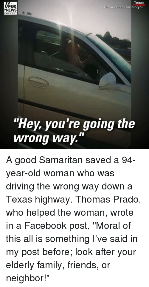 """Old woman: FOX  NEWS  Texas  Thomas Prado via Storyful  """"Hey, you're going the  wrong Way. A good Samaritan saved a 94-year-old woman who was driving the wrong way down a Texas highway. Thomas Prado, who helped the woman, wrote in a Facebook post, """"Moral of this all is something I've said in my post before; look after your elderly family, friends, or neighbor!"""""""