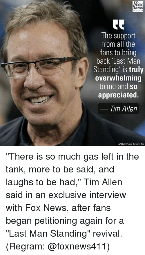 """duane: FOX  NEWS  The support  from all the  fans to bring  back 'Last Man  Standing' is truly  overwhelming  to me and so  appreciated.  Tim Allen  AP Photo/Duane Burleson, File """"There is so much gas left in the tank, more to be said, and laughs to be had,"""" Tim Allen said in an exclusive interview with Fox News, after fans began petitioning again for a """"Last Man Standing"""" revival. (Regram: @foxnews411)"""
