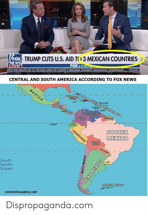 south america: FOX  NEWS  TRUMP CUTS U.S. AID T  3 MEXICAN COUNTRIES  FOX &f  ITH THE DEATH OF 21-YR-OLD UNIV OF SOUTH CAROLINA STUDENT SAMANTHA JOSEPHSON... POLICE  CENTRAL AND SOUTH AMERICA ACCORDING TO FOX NEWS  SOCCER  MEXICO  South  acific  cean  BRITISH MEXICO  DISPROPAGANDA COM Dispropaganda.com