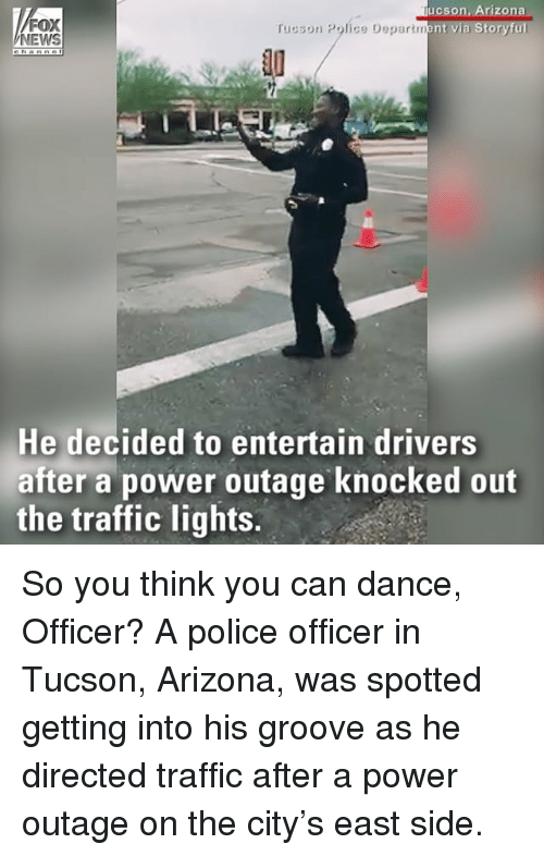 tucson arizona: FOX  NEWS  ucson, Arizona  rucson Police Department via Storyful  10  He decided to entertain drivers  after a power outage knocked out  the traffic lights. So you think you can dance, Officer? A police officer in Tucson, Arizona, was spotted getting into his groove as he directed traffic after a power outage on the city's east side.