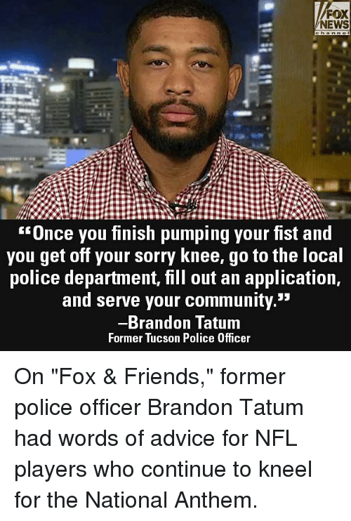 "Fill Out: FOX  NEWS  Unce you finish pumping your fist and  you get off your sorry Knee, go to the loca  police department, fill out an application,  and serve your community.""  Brandon Tatum  Former Tucson Police Officer On ""Fox & Friends,"" former police officer Brandon Tatum had words of advice for NFL players who continue to kneel for the National Anthem."