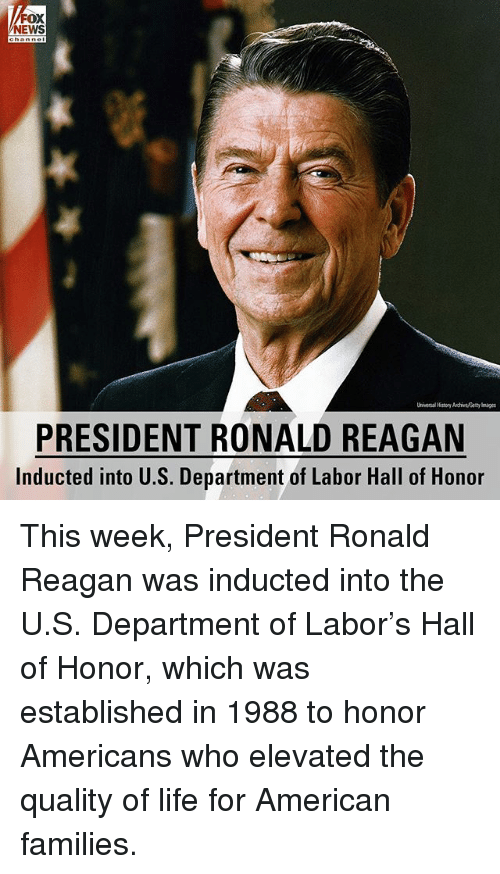 Elevated: FOX  NEWS  Universal History Auchive, Getty a  PRESIDENT RONALD REAGAN  Inducted into U.S. Department of Labor Hall of Honor This week, President Ronald Reagan was inducted into the U.S. Department of Labor's Hall of Honor, which was established in 1988 to honor Americans who elevated the quality of life for American families.