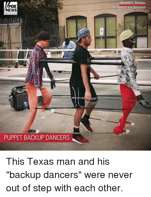 "Dancers: FOX  NEWS  ustin, Texas  K. Reece via Storyful  PUPPET BACKUP DANCERS This Texas man and his ""backup dancers"" were never out of step with each other."