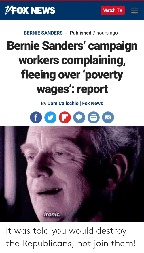 Bernie Sanders, News, and Fox News: FOX NEWS  Watch TV  Published 7 hours ago  BERNIE SANDERS  Bernie Sanders' campaign  workers complaining,  fleeing over 'poverty  wages': report  By Dom Calicchio | Fox News  fronic. It was told you would destroy the Republicans, not join them!