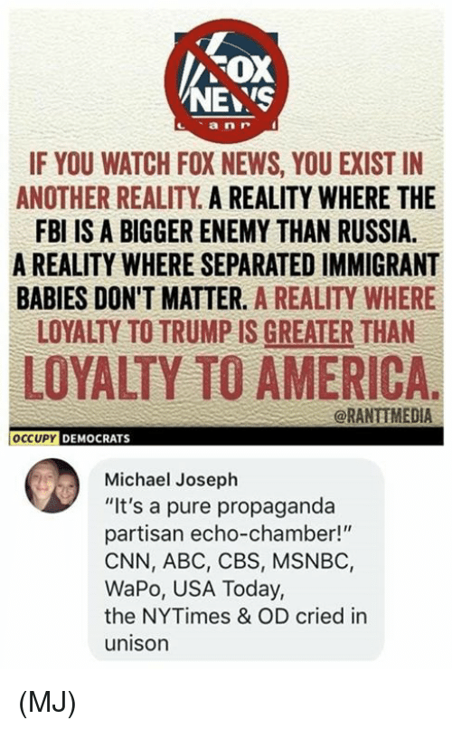"""Abc, America, and cnn.com: FOX  NEYS  IF YOU WATCH FOX NEWS, YOU EXIST IN  ANOTHER REALITY A REALITY WHERE THE  FBI IS A BIGGER ENEMY THAN RUSSIA.  A REALITY WHERE SEPARATED IMMIGRANT  BABIES DON'T MATTER. A REALITY WHERE  LOYALTY TO TRUMP IS GREATER THAN  LOYALTY TO AMERICA.  @RANTIMEDIA  OCCUPY DEMOCRATS  Michael Joseph  """"It's a pure propaganda  partisan echo-chamber!""""  CNN, ABC, CBS, MSNBC,  WaPo, USA Today,  the NYTimes & OD cried in  unison (MJ)"""