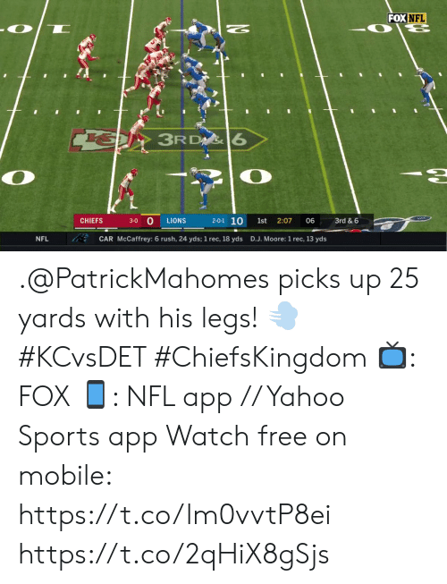 Memes, Nfl, and Sports: FOX NFL  ६  N  3RD 6  2-0-1 10  CHIEFS  2:07  3rd&6  3-0  LIONS  1st  06  CAR McCaffrey: 6 rush, 24 yds; 1 rec, 18 yds  NFL  D.J. Moore: 1 rec, 13 yds .@PatrickMahomes picks up 25 yards with his legs! 💨 #KCvsDET #ChiefsKingdom  📺: FOX 📱: NFL app // Yahoo Sports app Watch free on mobile: https://t.co/lm0vvtP8ei https://t.co/2qHiX8gSjs